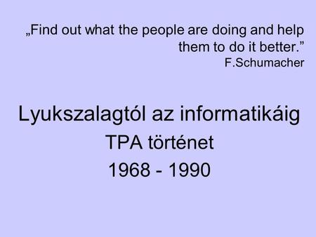 """Find out what the people are doing and help them to do it better."" F.Schumacher Lyukszalagtól az informatikáig TPA történet 1968 - 1990."