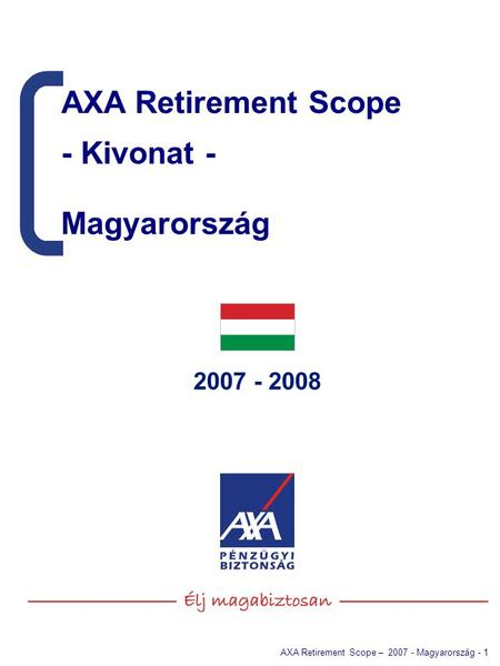 AXA Retirement Scope – 2007 - Magyarország - 1 2007 - 2008 AXA Retirement Scope - Kivonat - AXA Retirement Scope - Kivonat - Magyarország.