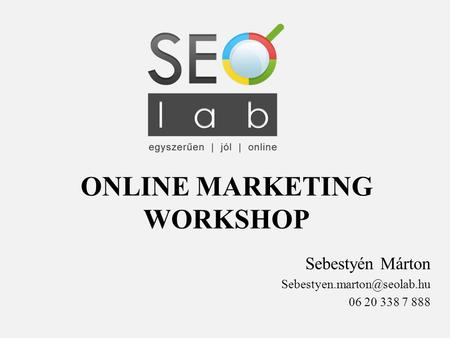ONLINE MARKETING WORKSHOP Sebestyén Márton 06 20 338 7 888.