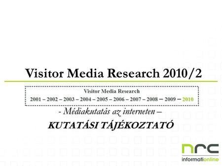 Visitor Media Research 2010/2 Visitor Media Research 2001 – 2002 – 2003 – 2004 – 2005 – 2006 – 2007 – 2008 – 2009 – 2010 - Médiakutatás az interneten –
