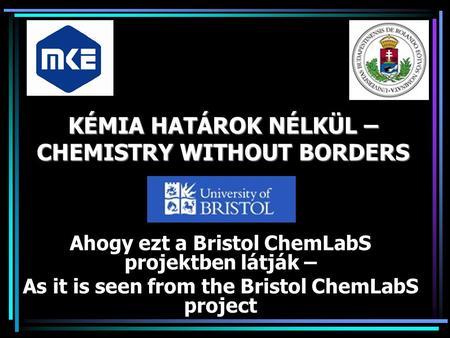 KÉMIA HATÁROK NÉLKÜL – CHEMISTRY WITHOUT BORDERS Ahogy ezt a Bristol ChemLabS projektben látják – As it is seen from the Bristol ChemLabS project.