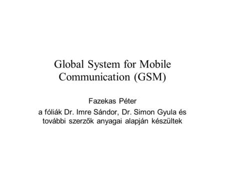 Global System for Mobile Communication (GSM) Fazekas Péter a fóliák Dr. Imre Sándor, Dr. Simon Gyula és további szerzők anyagai alapján készültek.