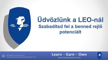Learn – Earn – Own www.myleobusiness.com All rights reserved 2013 Learning Enterprises Organisation Ltd Üdvözlünk a LEO-nál Szabadítsd fel a benned rejlő.