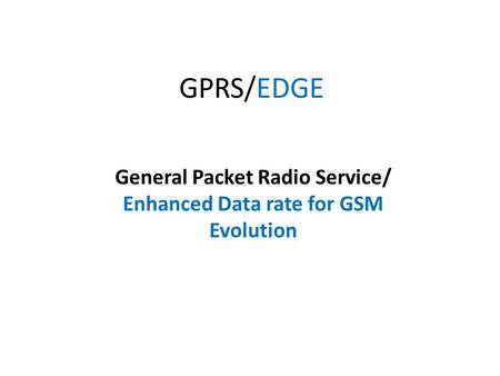 GPRS/EDGE General Packet Radio Service/ Enhanced Data rate for GSM Evolution.