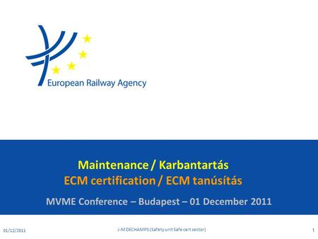 Maintenance / Karbantartás ECM certification / ECM tanúsítás MVME Conference – Budapest – 01 December 2011 01/12/2011 J-M DECHAMPS (Safety unit Safe cert.