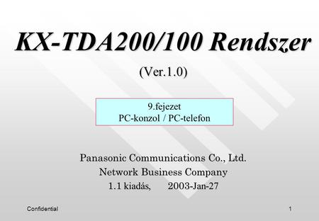Confidential1 KX-TDA200/100 Rendszer (Ver.1.0) KX-TDA200/100 Rendszer (Ver.1.0) Panasonic Communications Co., Ltd. Network Business Company 1.1 kiadás,