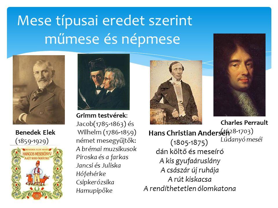Mese típusai eredet szerint műmese és népmese Hans Christian Andersen (1805-1875) dán költő és meseíró A kis gyufaáruslány A császár új ruhája A rút kiskacsa A rendíthetetlen ólomkatona Charles Perrault (1628-1703) Lúdanyó meséi Grimm testvérek: Jacob(1785-1863) és Wilhelm (1786-1859) német mesegyűjtők: A brémai muzsikusok Piroska és a farkas Jancsi és Juliska Hófehérke Csipkerózsika Hamupipőke Benedek Elek (1859-1929)