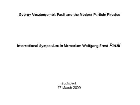Budapest 27 March 2009 György Vesztergombi: Pauli and the Modern Particle Physics International Symposium in Memoriam Wolfgang Ernst Pauli.