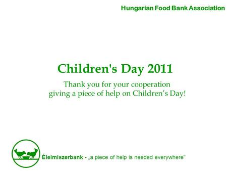 "Élelmiszerbank - ""a piece of help is needed everywhere Children's Day 2011 Hungarian Food Bank Association Thank you for your cooperation giving a piece."