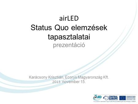 This project is implemented through the CENTRAL EUROPE Programme co-financed by the ERDF. airLED Status Quo elemzések tapasztalatai prezentáció Karácsony.