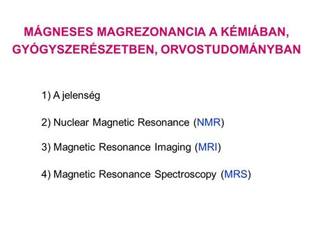 MÁGNESES MAGREZONANCIA A KÉMIÁBAN, GYÓGYSZERÉSZETBEN, ORVOSTUDOMÁNYBAN 1) A jelenség 2) Nuclear Magnetic Resonance (NMR) 3) Magnetic Resonance Imaging.