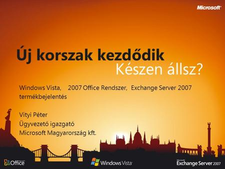 Windows Vista, 2007 Office Rendszer, Exchange Server 2007 termékbejelentés Vityi Péter Ügyvezető igazgató Microsoft Magyarország kft.