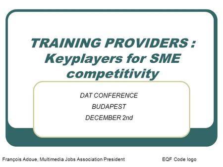 TRAINING PROVIDERS : Keyplayers for SME competitivity François Adoue, Multimedia Jobs Association President EQF Code logo DAT CONFERENCE BUDAPEST DECEMBER.
