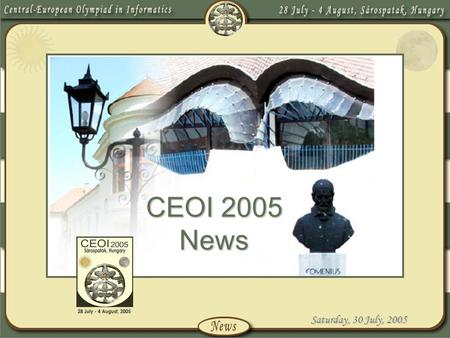 Saturday, 30 July, 2005 CEOI 2005 News. Saturday, 30 July, 2005 Introduction We are honoured to have been asked to host the 12 th Central-European Olympiad.
