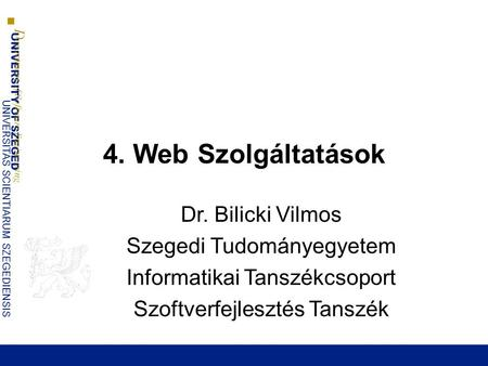 UNIVERSITY OF SZEGED D epartment of Software Engineering UNIVERSITAS SCIENTIARUM SZEGEDIENSIS 4. Web Szolgáltatások Dr. Bilicki Vilmos Szegedi Tudományegyetem.