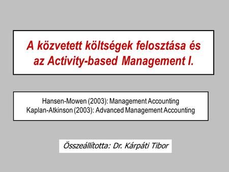 A közvetett költségek felosztása és az Activity-based Management I. Hansen-Mowen (2003): Management Accounting Kaplan-Atkinson (2003): Advanced Management.