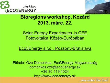 Bioregions workshop, Kozárd 2013. márc. 22. Solar Energy Experiences in CEE Fotovoltaika Közép-Európában Eco3Energy s.r.o., Pozsony-Bratislava Előadó: