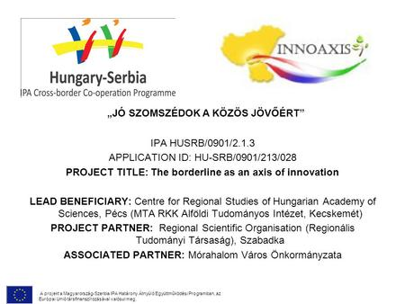 IPA HUSRB/0901/2.1.3 APPLICATION ID: HU-SRB/0901/213/028 PROJECT TITLE: The borderline as an axis of innovation LEAD BENEFICIARY: Centre for Regional Studies.