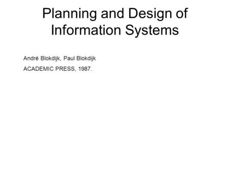 Planning and Design of Information Systems André Blokdijk, Paul Blokdijk ACADEMIC PRESS, 1987.