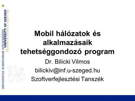 UNIVERSITY OF SZEGED D epartment of Software Engineering UNIVERSITAS SCIENTIARUM SZEGEDIENSIS Mobil hálózatok és alkalmazásaik tehetséggondozó program.