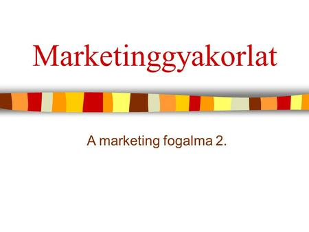 Marketinggyakorlat A marketing fogalma 2..