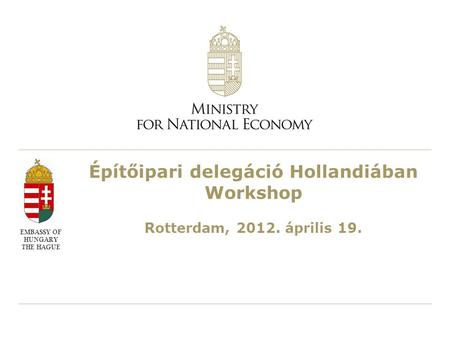Építőipari delegáció Hollandiában Workshop Rotterdam, 2012. április 19. EMBASSY OF HUNGARY THE HAGUE.