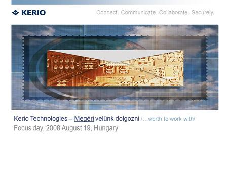 Connect. Communicate. Collaborate. Securely. Kerio Technologies – Megéri velünk dolgozni /…worth to work with/ Focus day, 2008 August 19, Hungary.