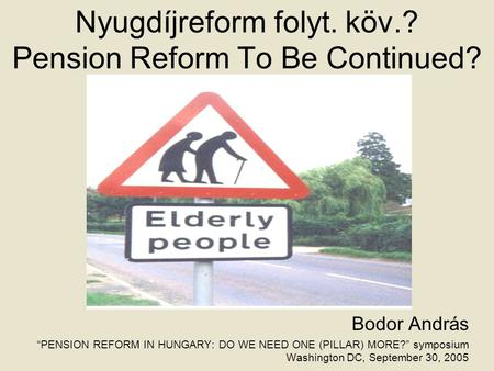 "Nyugdíjreform folyt. köv.? Pension Reform To Be Continued? Bodor András ""PENSION REFORM IN HUNGARY: DO WE NEED ONE (PILLAR) MORE?"" symposium Washington."