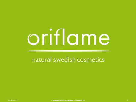 Copyright ©2009 by Oriflame Cosmetics SA 2014-07-111 Copyright ©2009 by Oriflame Cosmetics SA.