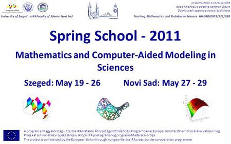 Spring School - 2011 Mathematics and Computer-Aided Modeling in Sciences Szeged: May 19 - 26 Novi Sad: May 27 - 29 Jó szomszédok a közös jövőért Good neighbours.