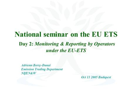 National seminar on the EU ETS Day 2: Monitoring & Reporting by Operators under the EU-ETS Adrienn Borsy-Dunai Emission Trading Department NIfEN&W Oct.