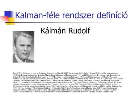 Kalman-féle rendszer definíció Kálmán Rudolf Rudolf Emil Kalman was born in Budapest, Hungary, on May 19, 1930. He received the bachelor's degree (S.B.)