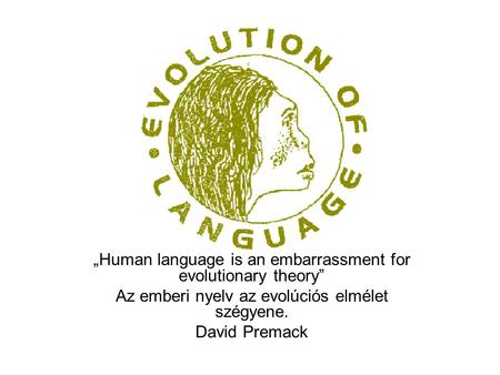 """Human language is an embarrassment for evolutionary theory"" Az emberi nyelv az evolúciós elmélet szégyene. David Premack."
