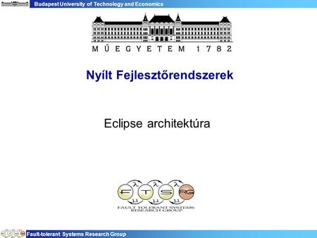 Budapest University of Technology and Economics Fault-tolerant Systems Research Group Nyílt Fejlesztőrendszerek Eclipse architektúra.