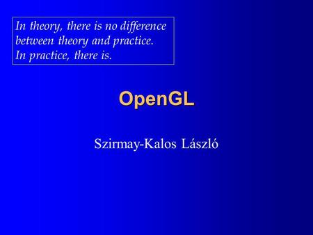 OpenGL Szirmay-Kalos László In theory, there is no difference