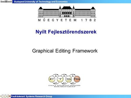 Budapest University of Technology and Economics Fault-tolerant Systems Research Group Nyílt Fejlesztőrendszerek Graphical Editing Framework.