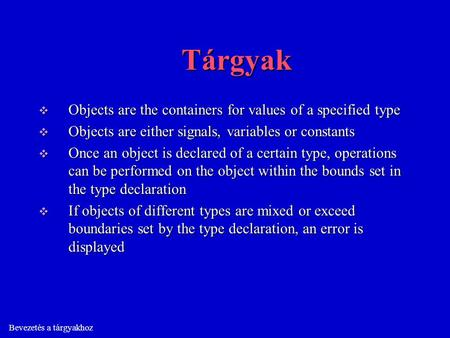 Bevezetés a tárgyakhoz Tárgyak  Objects are the containers for values of a specified type  Objects are either signals, variables or constants  Once.