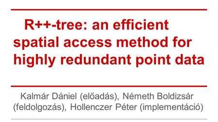 R++-tree: an efficient spatial access method for highly redundant point data Kalmár Dániel (előadás), Németh Boldizsár (feldolgozás), Hollenczer Péter.