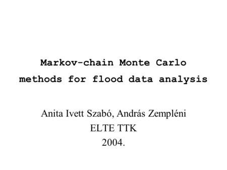 Markov-chain Monte Carlo methods for flood data analysis Anita Ivett Szabó, András Zempléni ELTE TTK 2004.