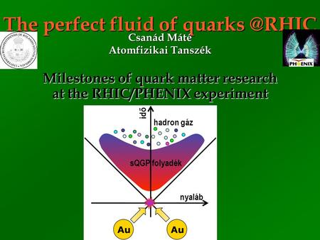 The perfect fluid of Milestones of quark matter research at the RHIC/PHENIX experiment Csanád Máté Atomfizikai Tanszék sQGP folyadék hadron.
