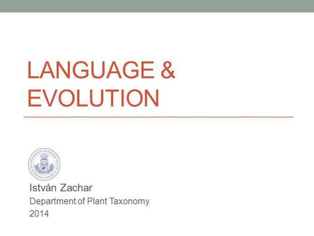 LANGUAGE & EVOLUTION István Zachar Department of Plant Taxonomy 2014.