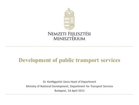 Development of public transport services Dr. Kerékgyártó János Head of Department Ministry of National Development, Department for Transport Services Budapest,