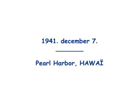 1941. december 7. _______ Pearl Harbor, HAWAÏ