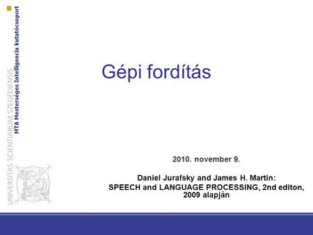 Gépi fordítás 2010. november 9. Daniel Jurafsky and James H. Martin: SPEECH and LANGUAGE PROCESSING, 2nd editon, 2009 alapján.