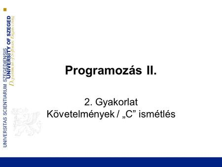 "UNIVERSITY OF SZEGED D epartment of Software Engineering UNIVERSITAS SCIENTIARUM SZEGEDIENSIS Programozás II. 2. Gyakorlat Követelmények / ""C"" ismétlés."