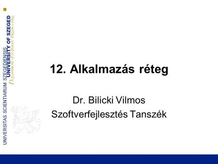 UNIVERSITY OF SZEGED D epartment of Software Engineering UNIVERSITAS SCIENTIARUM SZEGEDIENSIS 12. Alkalmazás réteg Dr. Bilicki Vilmos Szoftverfejlesztés.