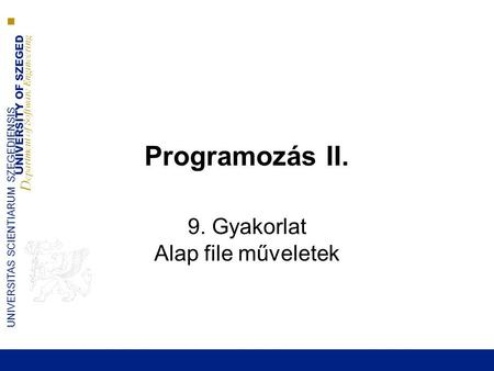 UNIVERSITY OF SZEGED D epartment of Software Engineering UNIVERSITAS SCIENTIARUM SZEGEDIENSIS Programozás II. 9. Gyakorlat Alap file műveletek.