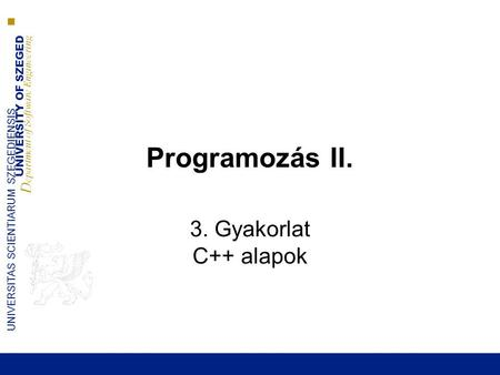 UNIVERSITY OF SZEGED D epartment of Software Engineering UNIVERSITAS SCIENTIARUM SZEGEDIENSIS Programozás II. 3. Gyakorlat C++ alapok.
