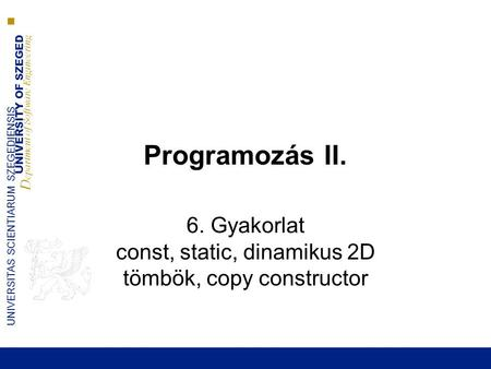 UNIVERSITY OF SZEGED D epartment of Software Engineering UNIVERSITAS SCIENTIARUM SZEGEDIENSIS Programozás II. 6. Gyakorlat const, static, dinamikus 2D.