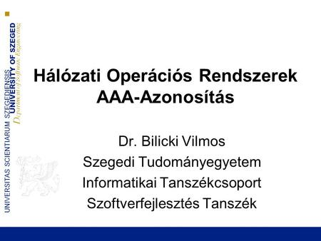 UNIVERSITY OF SZEGED D epartment of Software Engineering UNIVERSITAS SCIENTIARUM SZEGEDIENSIS Hálózati Operációs Rendszerek AAA-Azonosítás Dr. Bilicki.
